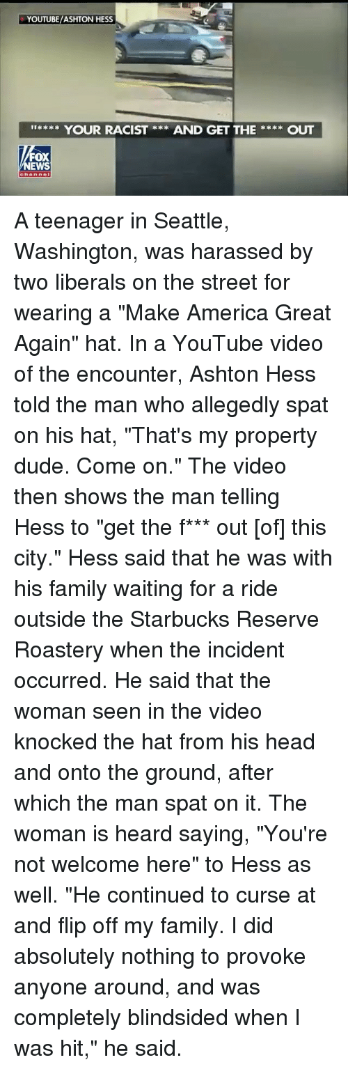 """America, Dude, and Family: YOUTUBE/ASHTON HESS  I**** YOUR RACIST **AND GET THEOUT  FOX  NEWS  channel A teenager in Seattle, Washington, was harassed by two liberals on the street for wearing a """"Make America Great Again"""" hat. In a YouTube video of the encounter, Ashton Hess told the man who allegedly spat on his hat, """"That's my property dude. Come on."""" The video then shows the man telling Hess to """"get the f*** out [of] this city."""" Hess said that he was with his family waiting for a ride outside the Starbucks Reserve Roastery when the incident occurred. He said that the woman seen in the video knocked the hat from his head and onto the ground, after which the man spat on it. The woman is heard saying, """"You're not welcome here"""" to Hess as well. """"He continued to curse at and flip off my family. I did absolutely nothing to provoke anyone around, and was completely blindsided when I was hit,"""" he said."""