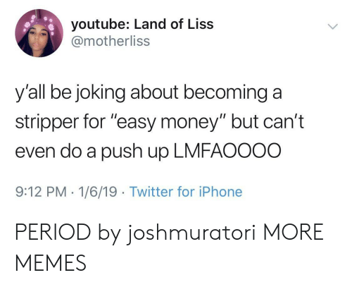 "stripper: youtube: Land of Liss  @motherliss  y'all be joking about becominga  stripper for ""easy money"" but can't  even do a push up LMFAOOOO  9:12 PM-1/6/19 Twitter for iPhone PERIOD by joshmuratori MORE MEMES"