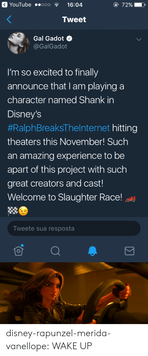 im so excited: YouTube ..ooo  16:04  e 72%  Tweet  Gal Gadot  @GalGadot  I'm so excited to finally  announce that I am playing a  character named Shank in  Disney's  #RalphBreaksTheInternet hitting  theaters this November! Such  an amazing experience to be  apart of this project with such  great creators and cast!  Welcome to Slaughter Race!  Tweete sua resposta disney-rapunzel-merida-vanellope:  WAKE UP
