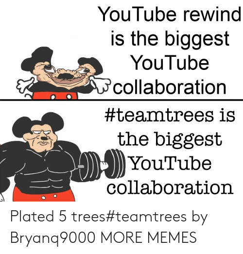 collaboration: YouTube rewind  is the biggest  YouTube  collaboration  #teamtrees is  the biggest  YouTube  collaboration Plated 5 trees#teamtrees by Bryanq9000 MORE MEMES