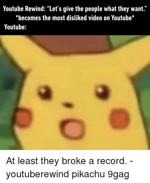 "9gag, Memes, and Pikachu: Youtube Rewind: ""Let's give the people what they want.""  *becomes the most disliked video on Youtube*  Youtube: At least they broke a record.⠀ -⠀ youtuberewind pikachu 9gag"