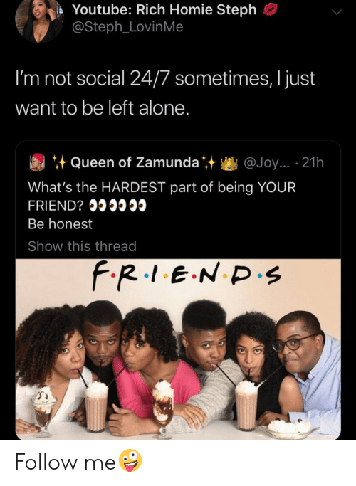 Being Alone, Homie, and youtube.com: Youtube: Rich Homie Steph  @Steph_LovinMe  I'm not social 24/7 sometimes, I just  want to be left alone.  Queen of Zamunda  @Joy... 21h  What's the HARDEST part of being YOUR  FRIEND? I  Be honest  Show this thread  F.R.1.E.N D.s Follow me🤪