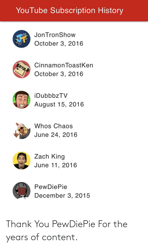 youtube.com, Thank You, and History: YouTube Subscription History  JonTronShow  October 3, 2016  CinnamonToastKen  October 3, 2016  iDubbbzTV  August 15, 2016  Whos Chaos  June 24, 2016  Zach King  June 11, 2016  PewDiePie  December 3, 2015 Thank You PewDiePie For the years of content.
