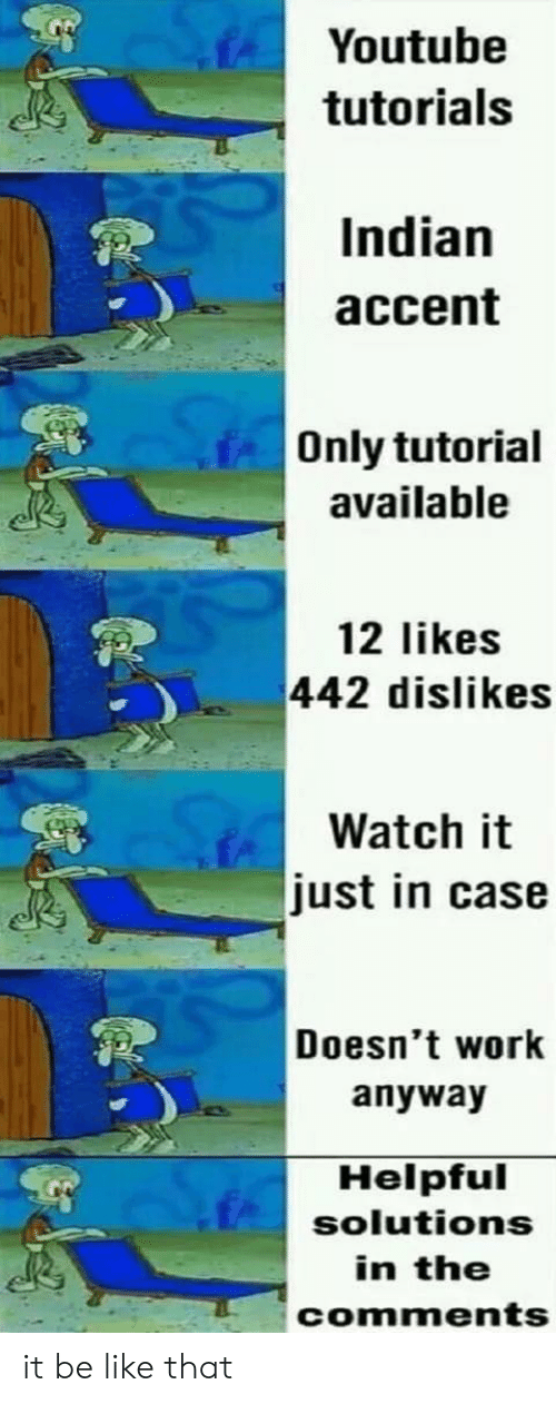 Be Like, youtube.com, and Work: Youtube  tutorials  Indian  accent  Only tutorial  available  12 likes  442 dislikes  Watch it  just in case  Doesn't work  anyway  Helpful  solutions  in the  comments it be like that