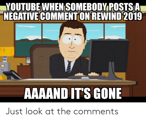 Aaaand Its Gone: YOUTUBE WHEN SOMEBODY POSTSA  NEGATIVE COMMENT ON REWIND 2019  AAAAND IT'S GONE Just look at the comments