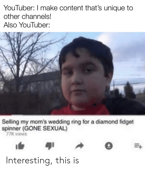 Selling: YouTuber: I make content that's unique to  other channels!  Also YouTuber:  Selling my mom's wedding ring for a diamond fidget  spinner (GONE SEXUAL)  77K views Interesting, this is