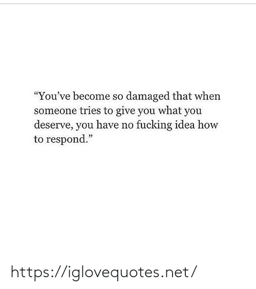 "Become: ""You've become so damaged that when  someone tries to give you what you  deserve, you have no fucking idea how  to respond."" https://iglovequotes.net/"