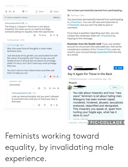 """T Touch: You've been permanently banned from participating...  272  Share  Award  17  Feminism 25m  SINGLE COMMENT THREAD  VIEW ALL  You have been permanently banned from participating  in r/Feminism. You can still view and subscribe to  Yeahmaybeitsdetritus  1h  r/Feminism, but you won't be able to post or  comment  The thing is, it doesn't. Feminism is not about  misandry, but when you're so used to privilege,  someone asking for equality looks like oppression.  If you have a question regarding your ban, you can  contact the moderator team for r/Feminism by  replying to this message.  Reply  21  FirstNameHere 27m  Reminder from the Reddit staff: If you use another  48m  can-t-touch  account to circumvent this subreddit ban, that will be  Nha, this exact kind of thoughts is what make  feminism toxic.  considered a violation of the Content Policy and can  result in your account being suspended from the site  as a whole.  Just because of my gender, you associated me with  the worse of humanity and I have no say, you will  simply brush it off and ask me about my privilege,  while I'm sorry, but I don't have any more privilege  than you.  r/Feminism  JOIN  You don't shit on men, blame them and then ask  them to help you out.  Say It Again For Those In the Back  -12  r/TrollXChromosomes u/Accomplished_Step 10h  [deleted] 46m  Preach  [removed]  Follow  Vote  @we are somto  You talk about misandry and how """"new  wave"""" feminism is all about hating men.  Misogyny has seen women raped,  murdered, hindered, abused, sexualized,  enslaved, objectified and denigrated.  This misandry you speak of, apart from  hurting your fragile ego, what has it  done to you?  27m  Yeahmaybeitsdetritus  Look up intersectionality, but you aren't allowed  to comment here until you've fixed your lack in  that area  3  10:24 AM-4 Dec 2018  PIC COLLAGE  1.6k points 153 comments Feminists working toward equality, by invalidating male experience."""