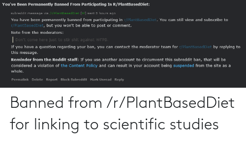 linking: You've Been Permanently Banned From Participating In R/PlantBasedDiet:  subreddit message via /r/PlantBasedDiet [M] sent 5 hours ago  You have been permanently banned from participating in r/PlantBasedDiet. You can still view and subscribe to  r/PlantBasedDiet, but you won't be able to post or comment.  Note from the moderators:  Don't come here just to stir shit against WFPB.  If you have a question regarding your ban, you can contact the moderator team for r/PlantBasedDiet by replying to  this message.  Reminder from the Reddit staff: If you use another account to circumvent this subreddit ban, that will be  considered a violation of the Content Policy and can result in your account being suspended from the site as a  whole.  Permalink Delete Report Block Subreddit Mark Unread Reply Banned from /r/PlantBasedDiet for linking to scientific studies