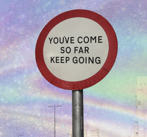 Keep Going: YOUVE COME  SO FAR  KEEP GOING