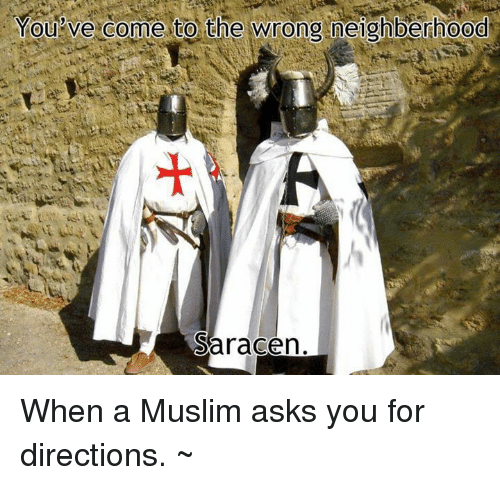 Dank, Muslim, and 🤖: You've come to the wrong neighberhood  Saracen When a Muslim asks you for directions.  ~Μιχαηλ