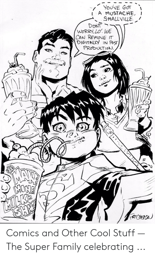 Makeminemilkshake: YOUVE GOT  A MUSTACHE,  SMALLVILE  DONT  WORRY, LO. WE  CAN REMOVE IT  DIGITALLY IN PoST  PRODUCTIONJ  SH  ACES Comics and Other Cool Stuff — The Super Family celebrating ...