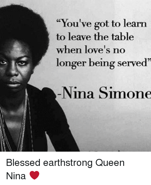 """Nina Simone: """"You've got to learn  to leave the table  when love's no  longer being served  Nina Simone Blessed earthstrong Queen Nina ❤"""