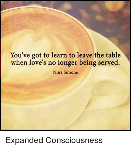 Nina Simone: You've got to learn to leave the table  when love's no longer being served.  Nina Simone Expanded Consciousness