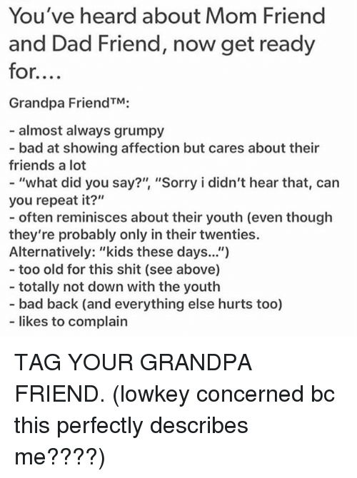 """Oftenly: You've heard about Mom Friend  and Dad Friend, now get ready  for....  Grandpa FriendTM;  almost always grumpy  - bad at showing affection but cares about their  friends a lot  - """"what did you say?"""" """"Sorry i didn't hear that, can  you repeat it?""""  - often reminisces about ther youth (even though  they're probably only in their twenties.  Alternatively: """"kids these days.."""")  - too old for this shit (see above)  - totally not down with the youth  - bad back (and everything else hurts too)  likes to complain TAG YOUR GRANDPA FRIEND. (lowkey concerned bc this perfectly describes me????)"""