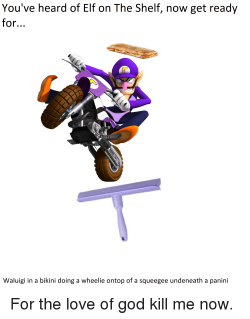 God Kill Me Now: You've heard of Elf on The Shelf, now get ready  for..  Waluigi in a bikini doing a wheelie ontop of a squeegee undeneath a panini