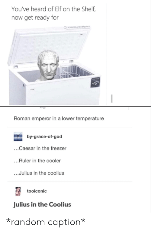 """Elf, Elf on the Shelf, and God: You've heard of Elf on the Shelf,  now get ready for  Sull  -15""""  Roman emperor in a lower temperature  by-grace-of-god  ...Caesar in the freezer  ...Ruler in the cooler  ....Julius in the coolius  tooiconic  Julius in the Coolius *random caption*"""