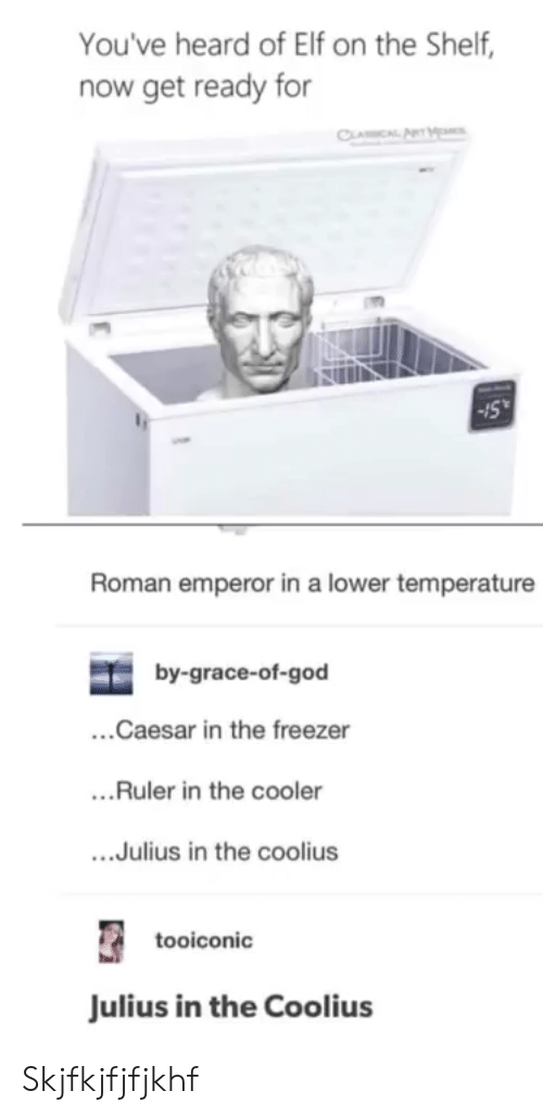 Elf, Elf on the Shelf, and God: You've heard of Elf on the Shelf,  now get ready for  Roman emperor in a lower temperature  by-grace-of-god  ...Caesar in the freezer  ..Ruler in the cooler  ....Julius in the coolius  tooiconic  Julius in the Coolius Skjfkjfjfjkhf