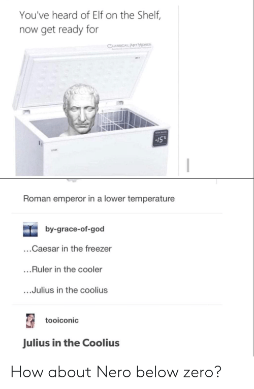 """Elf, Elf on the Shelf, and God: You've heard of Elf on the Shelf,  now get ready for  Sull  -15""""  Roman emperor in a lower temperature  by-grace-of-god  ...Caesar in the freezer  ...Ruler in the cooler  ....Julius in the coolius  tooiconic  Julius in the Coolius How about Nero below zero?"""