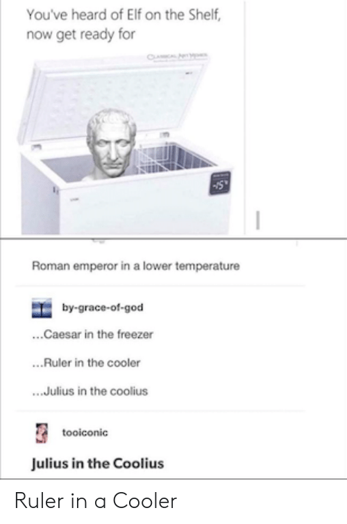 cooler: You've heard of Elf on the Shelf,  now get ready for  CL  Roman emperor in a lower temperature  by-grace-of-god  ...Caesar in the freezer  ..Ruler in the cooler  .Julius in the coolius  tooiconic  Julius in the Coolius Ruler in a Cooler