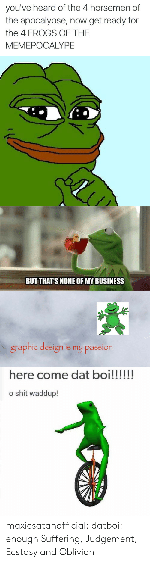 Shit, Target, and Tumblr: you've heard of the 4 horsemen of  the apocalypse, now get ready for  the 4 FROGS OF THE  MEMEPOCALYPE   BUT THATS NONE OF MY BUSINESS   graphic design is my passion   o shit waddup! maxiesatanofficial:  datboi:  enough  Suffering, Judgement, Ecstasy and Oblivion