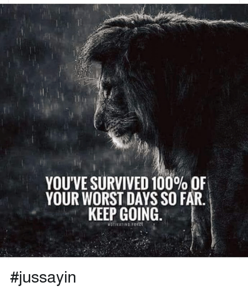 Anaconda, Dank, and 🤖: YOU'VE SURVIVED 100% OF  YOUR WORST DAYS SO FAR.  KEEP GOING. #jussayin