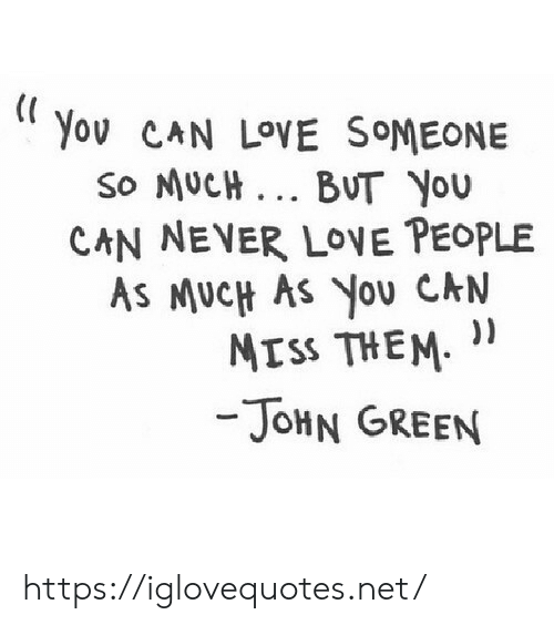 Love, Never, and John Green: Yov CAN LOVE SOMEONE  So MUCH.. BUT YOU  CAN NEVER LOVE PEOPLE  AS MUCH AS You CAN  MISS THEM  -JOHN GREEN https://iglovequotes.net/