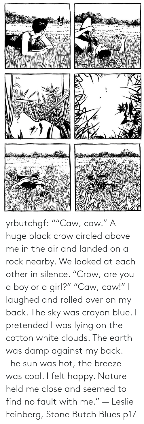 "Lying: yrbutchgf: """"Caw, caw!"" A huge black crow circled above me in the air and landed on a rock nearby. We looked at each other in silence. ""Crow, are you a boy or a girl?"" ""Caw, caw!"" I laughed and rolled over on my back. The sky was crayon blue. I pretended I was lying on the cotton white clouds. The earth was damp against my back. The sun was hot, the breeze was cool. I felt happy. Nature held me close and seemed to find no fault with me."" — Leslie Feinberg, Stone Butch Blues p17"
