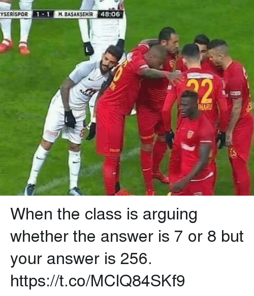 Memes, 🤖, and Answer: YSERISPOR 1-1 M.BASAKSEHIR 48:06  M. BASAKSEHIR 48:06  INARU When the class is arguing whether the answer is 7 or 8 but your answer is 256. https://t.co/MClQ84SKf9