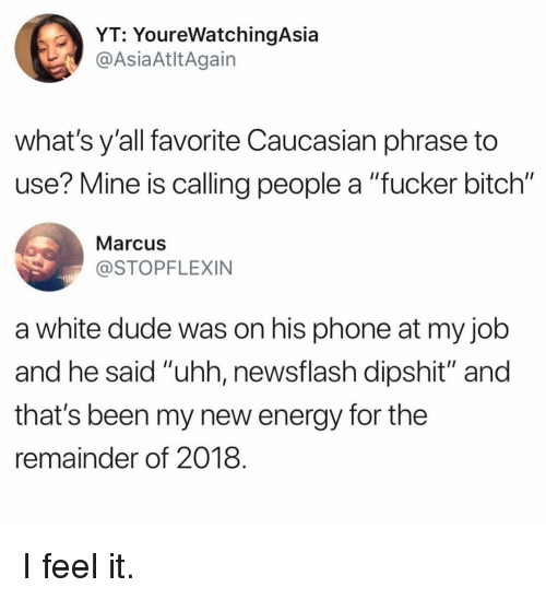 """Bitch, Dude, and Energy: YT: YoureWatchingAsia  AsiaAtltAgain  what's y'all favorite Caucasian phrase to  use? Mine is calling people a """"fucker bitch""""  Marcus  STOPFLEXIN  a white dude was on his phone at my jolb  and he said """"uhh, newsflash dipshit"""" and  that's been my new energy for the  remainder of 2018 I feel it."""