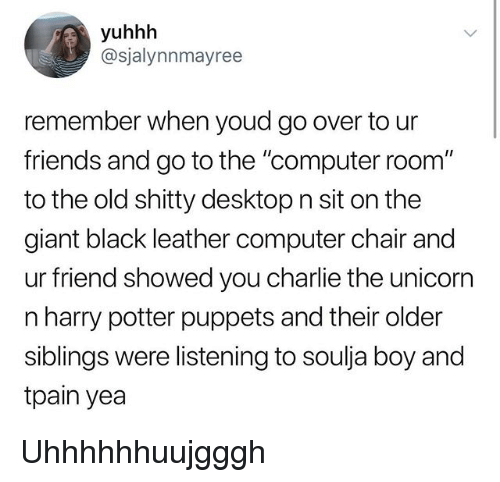 """Charlie, Friends, and Harry Potter: yuhhh  @sjalynnmayree  remember when youd go over to ur  friends and go to the """"computer room""""  to the old shitty desktop n sit on the  giant black leather computer chair and  ur friend showed you charlie the unicorr  n harry potter puppets and their older  siblings were listening to soulja boy and  tpain yea Uhhhhhhuujgggh"""