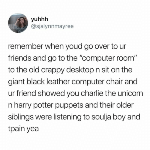 "Charlie, Friends, and Harry Potter: yuhhh  @sjalynnmayree  remember when youd go over to ur  friends and go to the ""computer room""  to the old crappy desktop n sit on the  giant black leather computer chair and  ur friend showed you charlie the unicorn  n harry potter puppets and their older  siblings were listening to soulja boy and  tpain yea"