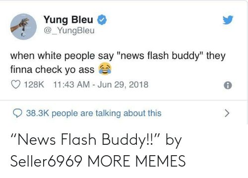 "Ass, Dank, and Memes: Yung Bleu  @_YungBleu  E.  when white people say ""news flash buddy"" they  finna check yo ass  128K 11:43 AM Jun 29, 2018  938.3K people are talking about this ""News Flash Buddy!!"" by Seller6969 MORE MEMES"