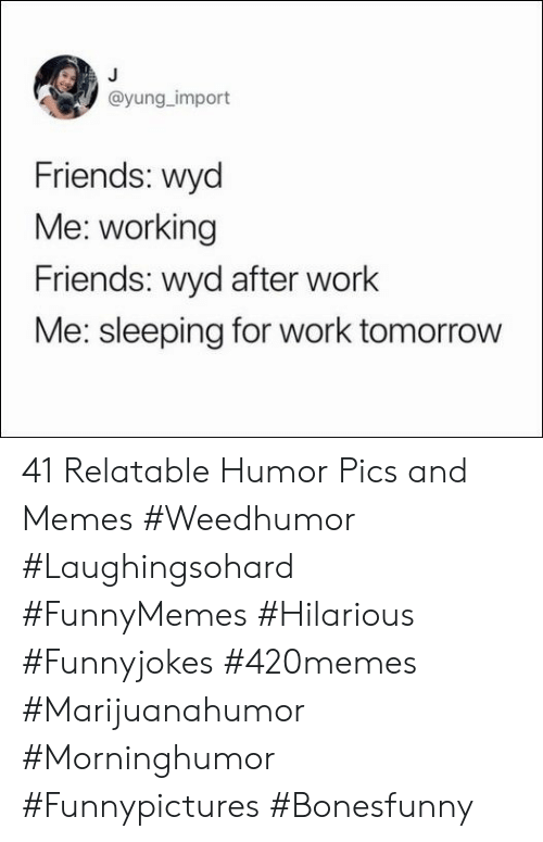 Wyd: @yung_import  Friends: wyd  Me: working  Friends: wyd after work  Me: sleeping for work tomorrow 41 Relatable Humor Pics and Memes #Weedhumor #Laughingsohard #FunnyMemes #Hilarious #Funnyjokes #420memes #Marijuanahumor #Morninghumor #Funnypictures #Bonesfunny