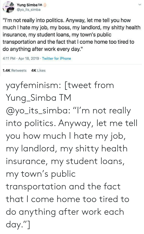 "Iphone, Politics, and Public Transportation: Yung Simba TM  @yo its_simba  ""I'm not really into politics. Anyway, let me tell you how  much I hate my job, my boss, my landlord, my shitty health  insurance, my student loans, my town's public  transportation and the fact that l come home too tired to  do anything after work every day.""  4:11 PM Apr 18, 2019 Twitter for iPhone  1.4K Retweets  4K Likes yayfeminism: [tweet from Yung_Simba TM @yo_its_simba: ""I'm not really into politics. Anyway, let me tell you how much I hate my job, my landlord, my shitty health insurance, my student loans, my town's public transportation and the fact that I come home too tired to do anything after work each day.""]"