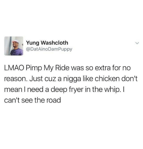 Lmao, Pimp My Ride, and Whip: Yung Washcloth  @DatAinoDamPuppy  LMAO Pimp My Ride was so extra for no  reason. Just cuz a nigga like chicken don't  mean need a deep fryer in the whip. I  can't see the road