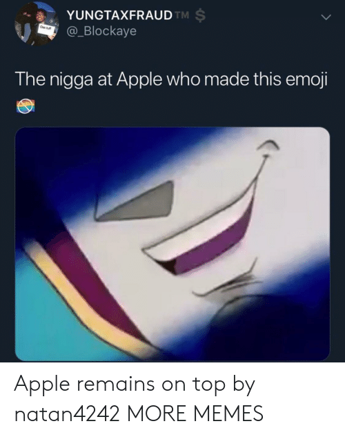 Apple, Dank, and Emoji: YUNGTAXFRAUD  @_Blockaye  TM  The nigga at Apple who made this emoji Apple remains on top by natan4242 MORE MEMES