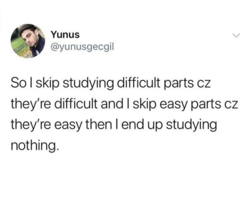 Parts: Yunus  @yunusgecgil  SoI skip studying difficult parts cz  they're difficult and I skip easy parts cz  they're easy then I end up studying  nothing