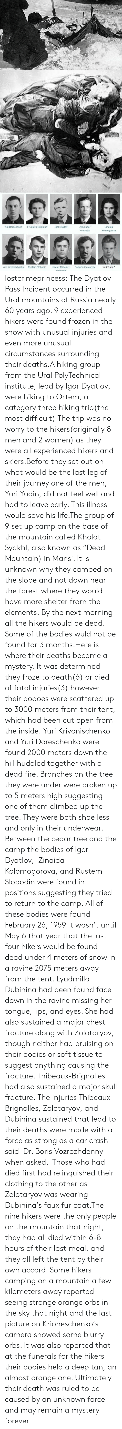 """the mountain: Yuri Doroshenko  Lyudmila Dubinina  gor Dyatlov  Alexander  Zinaida  Kolmogorova  Kolevatov  Yuri Krivonischenko  Rustem Slobodin  Nikolai Thibeaux-  Semyon Zolotaryov  Yuri Yudin* lostcrimeprincess:  The Dyatlov Pass Incident occurred in the Ural mountains of Russia nearly 60 years ago. 9 experienced hikers were found frozen in the snow with unusual injuries and even more unusual circumstances surrounding their deaths.A hiking group from the Ural PolyTechnical institute, lead by Igor Dyatlov, were hiking to Ortem, a category three hiking trip(the most difficult) The trip was no worry to the hikers(originally 8 men and 2 women) as they were all experienced hikers and skiers.Before they set out on what would be the last leg of their journey one of the men, Yuri Yudin, did not feel well and had to leave early. This illness would save his life.The group of 9 set up camp on the base of the mountain called Kholat Syakhl, also known as""""Dead Mountain) in Mansi. It is unknown why they camped on the slope and not down near the forest where they would have more shelter from the elements.By the next morning all the hikers would be dead. Some of the bodies wuld not be found for 3 months.Here is where their deaths become a mystery. It was determined they froze to death(6) or died of fatal injuries(3) however their bodoes were scattered up to 3000 meters from their tent, which had been cut open from the inside.Yuri Krivonischenko and Yuri Doreschenko were found 2000 meters down the hill huddled together with a dead fire. Branches on the tree they were under were broken up to 5 meters high suggesting one of them climbed up the tree. They were both shoe less and only in their underwear. Between the cedar tree and the camp the bodies of Igor Dyatlov, Zinaida Kolomogorova, and Rustem Slobodin were found in positions suggesting they tried to return to the camp. All of these bodies were found February 26, 1959.It wasn't until May 6 that year that the last four hikers woul"""