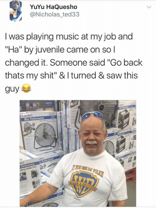 """warne: YuYu HaQuesho  @Nicholas ted33  I was playing music at my job and  """"Ha"""" by juvenile came on so l  changed it. Someone said """"Go back  thats my shit"""" & I turned & saw this  Lasko  Ma  ko  YOU SEE DA  WARN A B"""