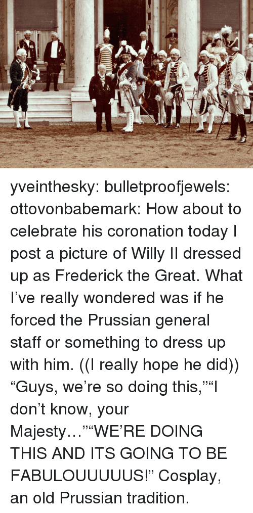 "Prussian: yveinthesky:  bulletproofjewels:  ottovonbabemark:  How about to celebrate his coronation today I post a picture of Willy II dressed up as Frederick the Great. What I've really wondered was if he forced the Prussian general staff or something to dress up with him. ((I really hope he did))  ""Guys, we're so doing this,""""I don't know, your Majesty…""""WE'RE DOING THIS AND ITS GOING TO BE FABULOUUUUUS!""  Cosplay, an old Prussian tradition."