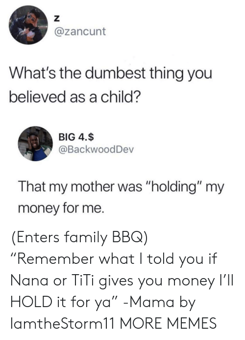 "Dank, Family, and Memes: Z  @zancunt  What's the dumbest thing you  believed as a child?  BIG 4.$  @BackwoodDev  That my mother was ""holding"" my  money for me. (Enters family BBQ) ""Remember what I told you if Nana or TiTi gives you money I'll HOLD it for ya"" -Mama by IamtheStorm11 MORE MEMES"