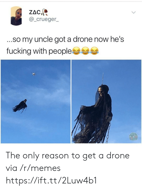 Drone, Fucking, and Memes: ZAC  @_crueger  ...so my uncle got a drone now he's  fucking with people The only reason to get a drone via /r/memes https://ift.tt/2Luw4b1