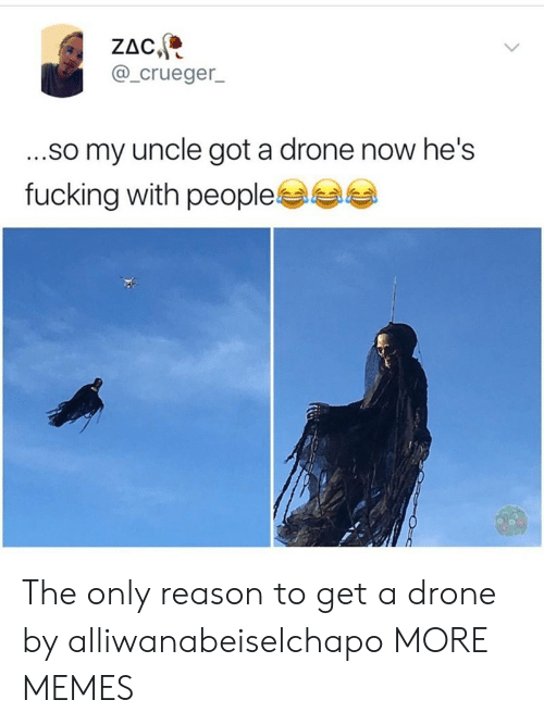 Dank, Drone, and Fucking: ZAC  @_crueger  ...so my uncle got a drone now he's  fucking with people The only reason to get a drone by alliwanabeiselchapo MORE MEMES