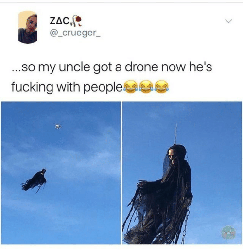 Drone, Fucking, and Got: ZAC,  @_crueger_  ...so my uncle got a drone now he's  fucking with people
