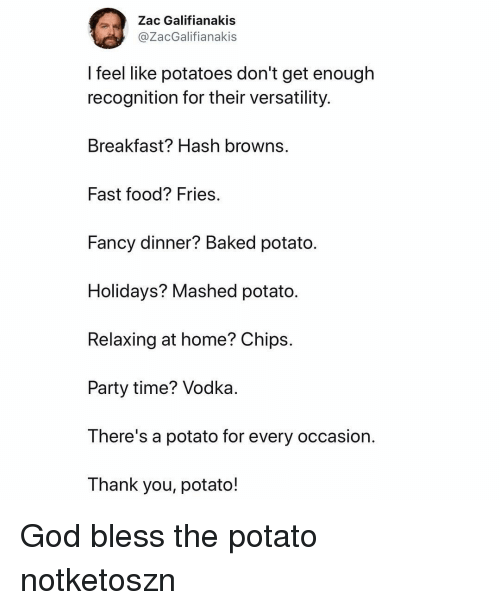 hash: Zac Galifianakis  @ZacGalifianakis  feel like potatoes don't get enough  recognition for their versatility.  Breakfast? Hash browns.  Fast food? Fries  Fancy dinner? Baked potato.  Holidays? Mashed potato.  Relaxing at home? Chips.  Party time? Vodka  There's a potato for every occasion.  Thank you, potato! God bless the potato notketoszn
