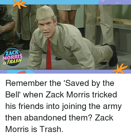 Dank, Friends, and Trash: ZAC  ORRI  STRASH Remember the 'Saved by the Bell' when Zack Morris tricked his friends into joining the army then abandoned them? Zack Morris is Trash.