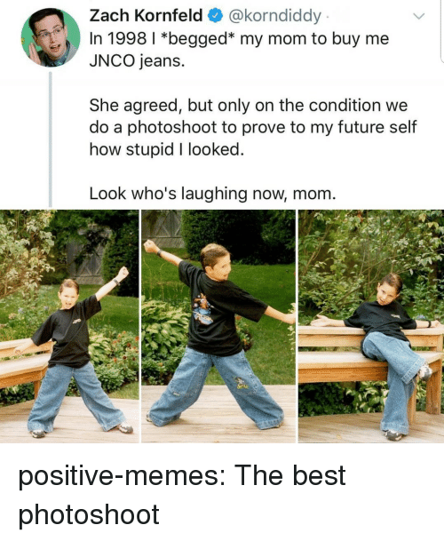 Future, Memes, and Tumblr: Zach Kornfeld @korndiddy  In 1998 1 *begged* my mom to buy me  JNCO jeans.  She agreed, but only on the condition we  do a photoshoot to prove to my future self  how stupid I looked  Look who's laughing now, mom positive-memes: The best photoshoot