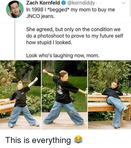 Future, Memes, and Mom: Zach Kornfeld@korndiddy  In 1998 1 *begged* my mom to buy me  JNCO jeans.  She agreed, but only on the condition we  do a photoshoot to prove to my future self  how stupid I looked.  Look who's laughing now, mom This is everything 😂