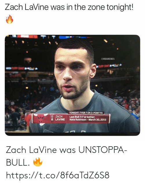 Zach LaVine, Nate Robinson, and Bull: Zach LaVine was in the zone tonight!  @NBAMEMES  TONIGHT: 7 FOR 7 ON 3-POINT FG  G ZACH  8 LAVINE  Last Bull 7/7 or better:  Nate Robinson-March 30, 2013 Zach LaVine was UNSTOPPA-BULL. 🔥 https://t.co/8f6aTdZ6S8
